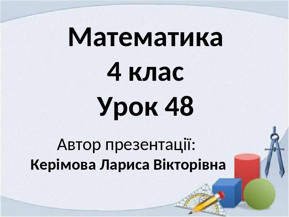 Математика 4 клас Урок 48 Автор презентації: Керімова Лариса Вікторівна