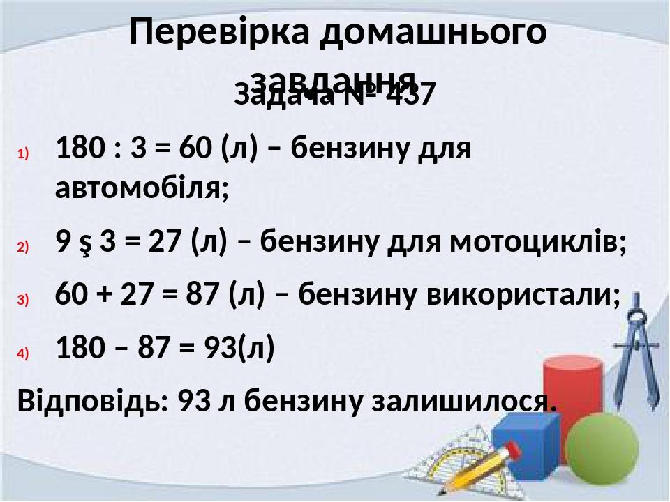 Перевірка домашнього завдання Задача № 437 180 : 3 = 60 (л) – бензину для автомобіля; 9 ∙ 3 = 27 (л) – бензину для мотоциклів; 60 + 27 = 87 (л) – б...