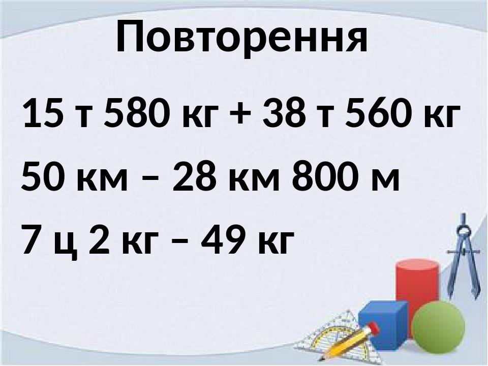 Повторення 15 т 580 кг + 38 т 560 кг 50 км – 28 км 800 м 7 ц 2 кг – 49 кг