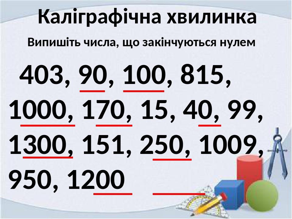Каліграфічна хвилинка Випишіть числа, що закінчуються нулем 403, 90, 100, 815, 1000, 170, 15, 40, 99, 1300, 151, 250, 1009, 950, 1200