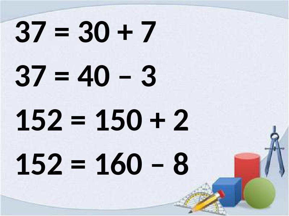 37 = 30 + 7 37 = 40 – 3 152 = 150 + 2 152 = 160 – 8