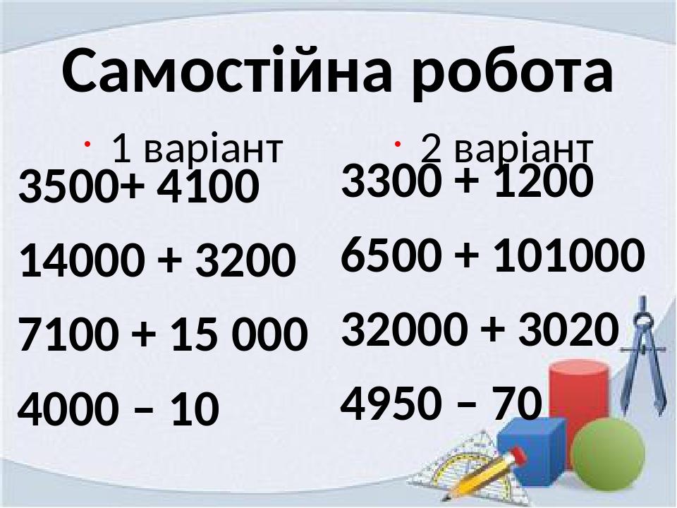 Самостійна робота 1 варіант 3500+ 4100 14000 + 3200 7100 + 15 000 4000 – 10 2 варіант 3300 + 1200 6500 + 101000 32000 + 3020 4950 – 70