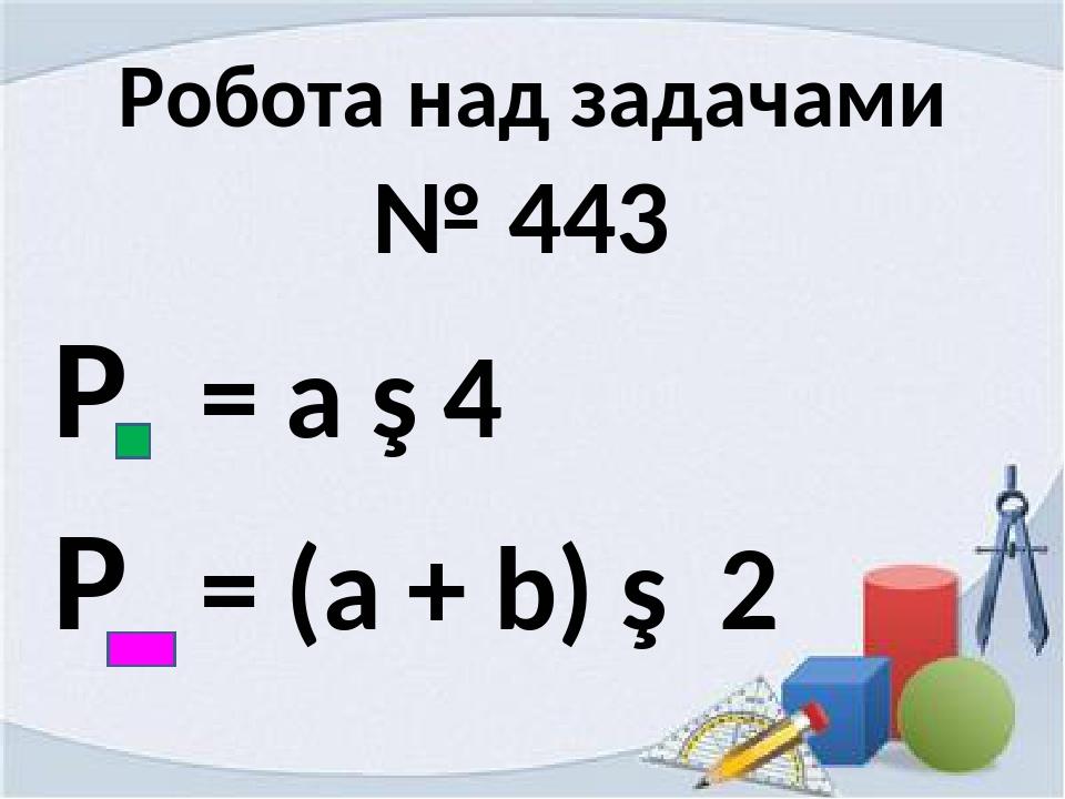 Робота над задачами № 443 Р = а ∙ 4 Р = (а + b) ∙ 2