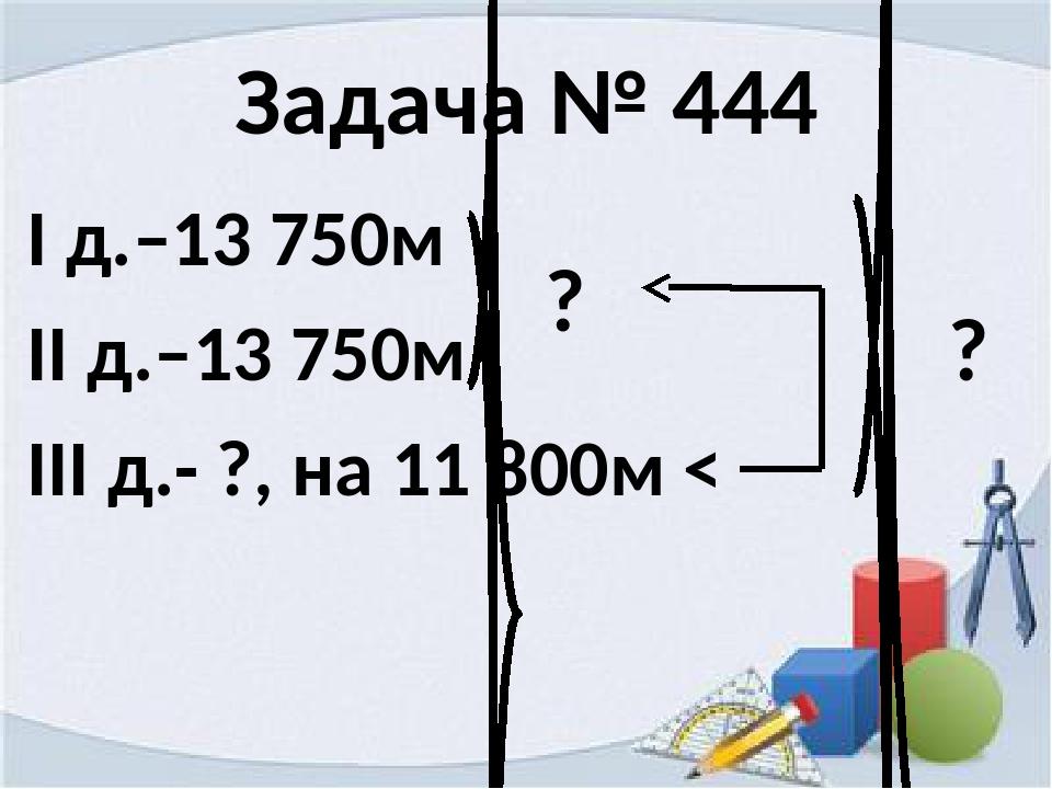 Задача № 444 І д.–13 750м ІІ д.–13 750м ІІІ д.- ?, на 11 800м < ? ?