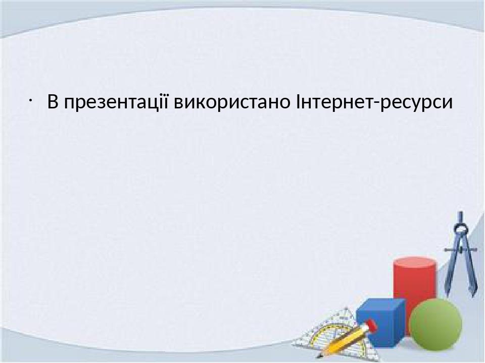 В презентації використано Інтернет-ресурси