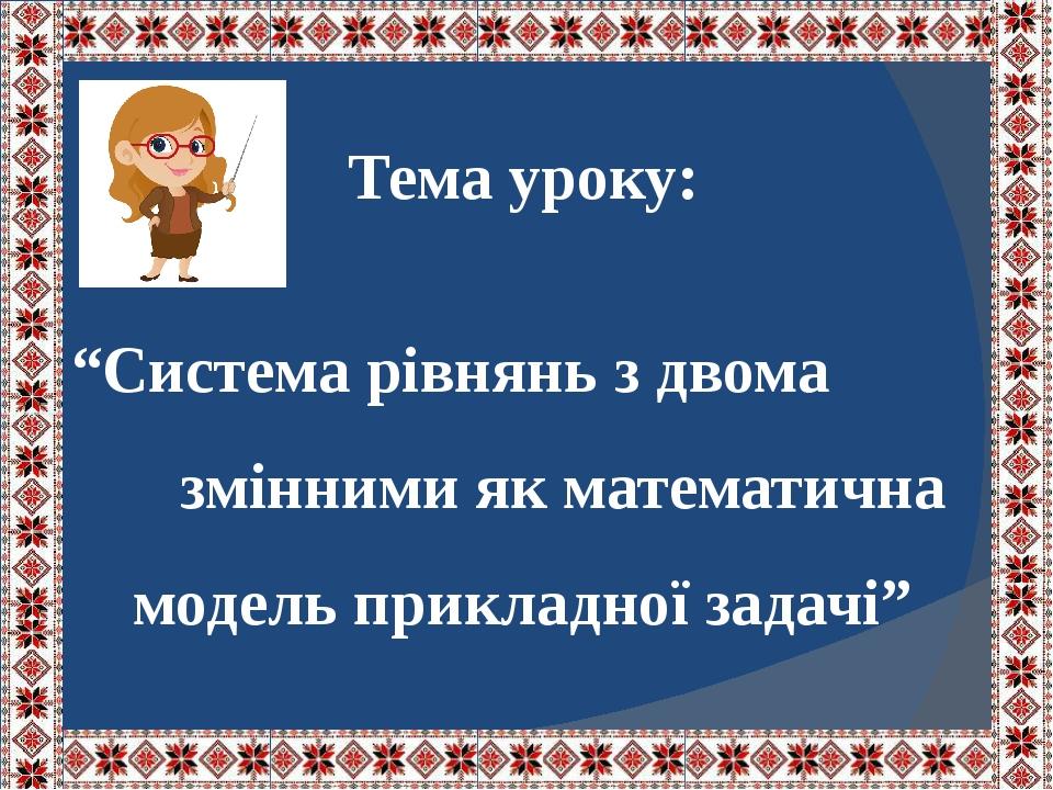 """Тема уроку: """"Система рівнянь з двома змінними як математична модель прикладної задачі"""""""