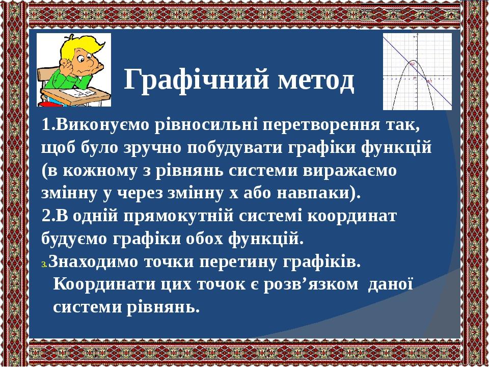 Графічний метод 1.Виконуємо рівносильні перетворення так, щоб було зручно побудувати графіки функцій (в кожному з рівнянь системи виражаємо змінну ...
