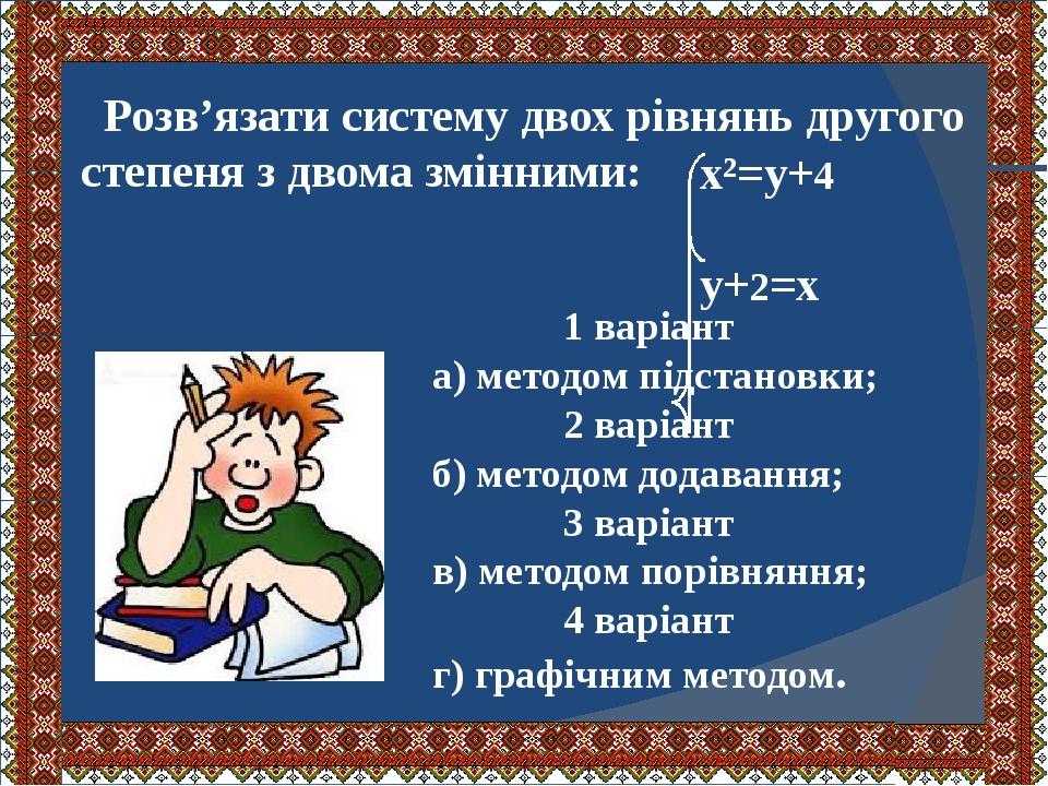 Розв'язати систему двох рівнянь другого степеня з двома змінними: х²=у+4 у+2=х 1 варіант а) методом підстановки; 2 варіант б) методом додавання; 3 ...