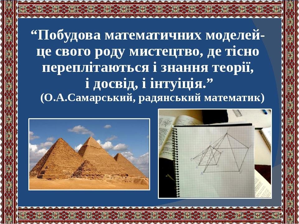 """""""Побудова математичних моделей- це свого роду мистецтво, де тісно переплітаються і знання теорії, і досвід, і інтуіція."""" (О.А.Самарський, радянськи..."""
