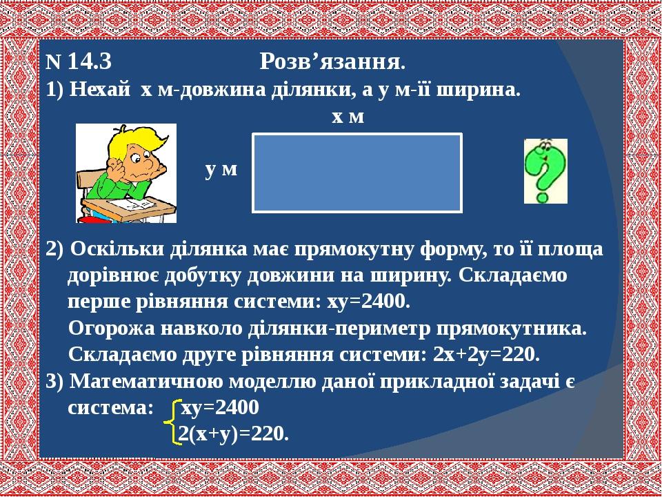 N 14.3 Розв'язання. 1) Нехай х м-довжина ділянки, а у м-її ширина. х м у м 2) Оскільки ділянка має прямокутну форму, то її площа дорівнює добутку д...