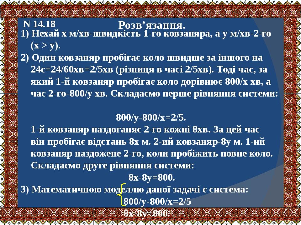 N 14.18 Розв'язання. 1) Нехай х м/хв-швидкість 1-го ковзаняра, а у м/хв-2-го (х > у). 2) Один ковзаняр пробігає коло швидше за іншого на 24с=24/60х...