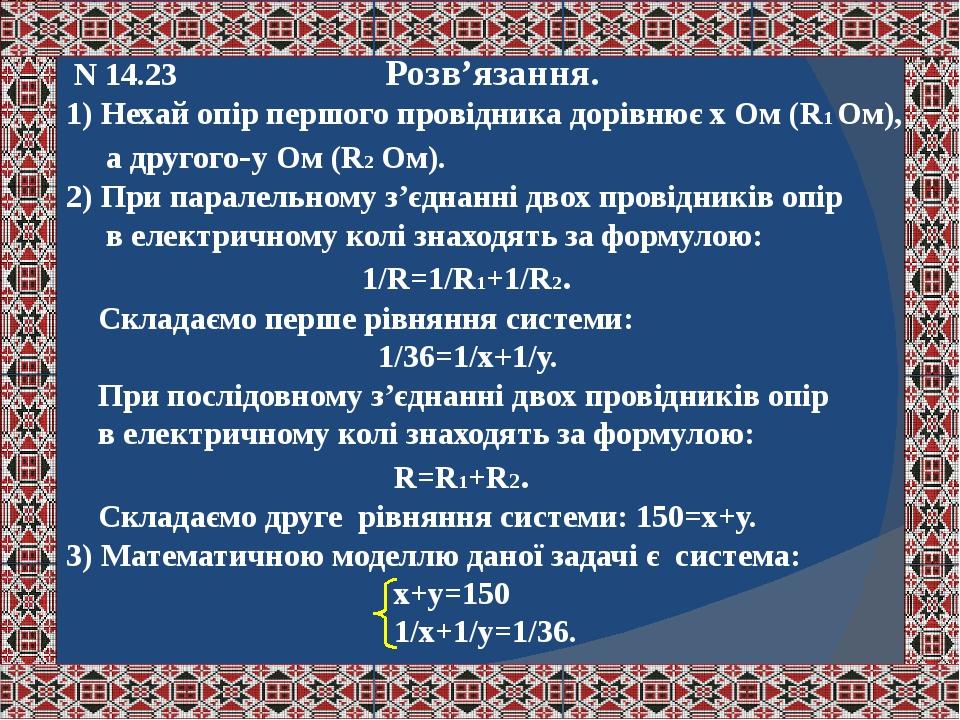 N 14.23 Розв'язання. 1) Нехай опір першого провідника дорівнює х Ом (R1 Ом), а другого-у Ом (R2 Ом). 2) При паралельному з'єднанні двох провідників...