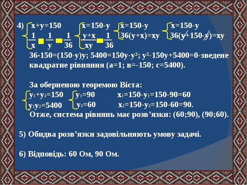 4) х+у=150 х=150-у х=150-у х=150-у 1 1 1 у+х 1 36(у+х)=ху 36(у+150-у)=ху х у 36 ху 36 36*150=(150-у)у; 5400=150у-у²; у²-150у+5400=0-зведене квадрат...