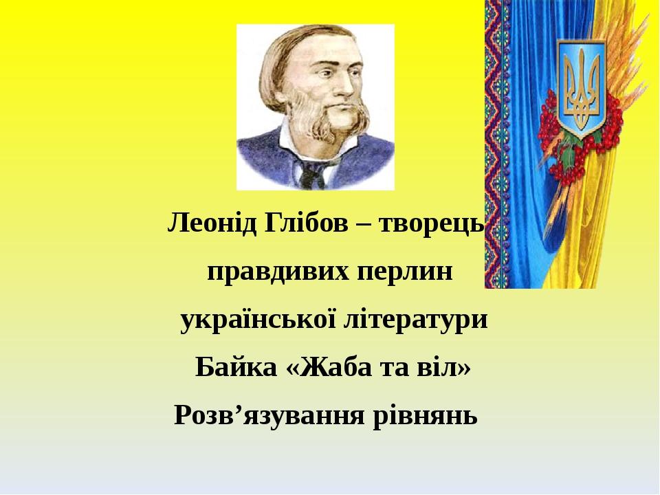 Леонід Глібов – творець правдивих перлин української літератури Байка «Жаба та віл» Розв'язування рівнянь