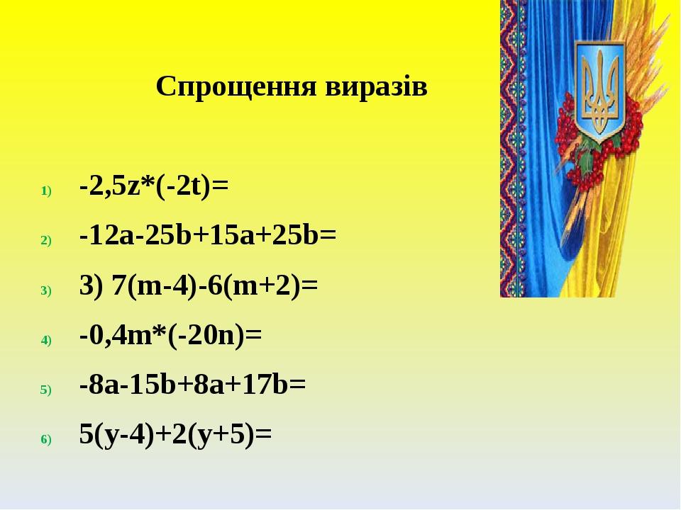 Спрощення виразів -2,5z*(-2t)= -12a-25b+15a+25b= 3) 7(m-4)-6(m+2)= -0,4m*(-20n)= -8a-15b+8a+17b= 5(y-4)+2(y+5)=