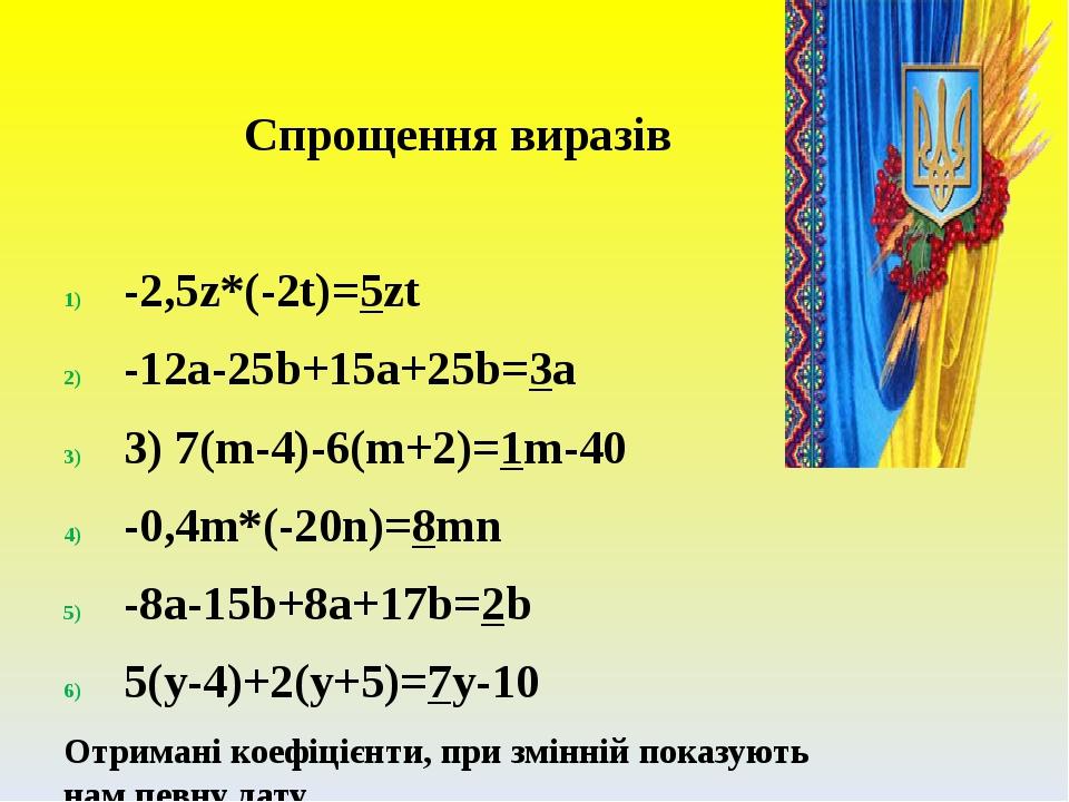 Спрощення виразів -2,5z*(-2t)=5zt -12a-25b+15a+25b=3a 3) 7(m-4)-6(m+2)=1m-40 -0,4m*(-20n)=8mn -8a-15b+8a+17b=2b 5(y-4)+2(y+5)=7y-10 Отримані коефіц...