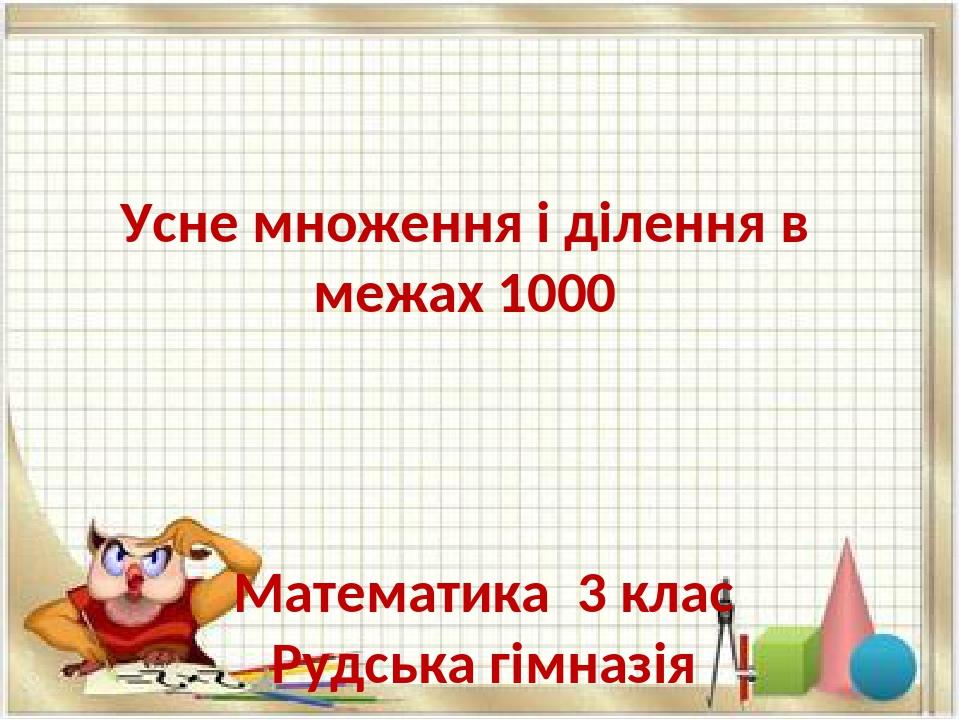 Усне множення і ділення в межах 1000 Математика 3 клас Рудська гімназія