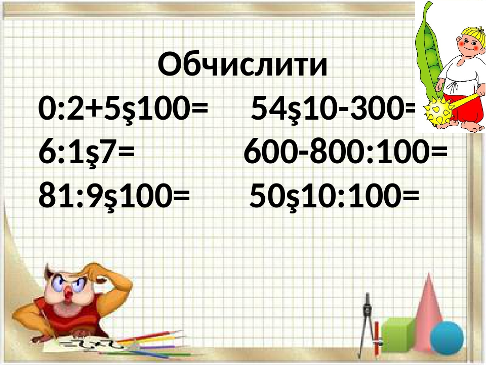 Обчислити 0:2+5∙100= 54∙10-300= 6:1∙7= 600-800:100= 81:9∙100= 50∙10:100=