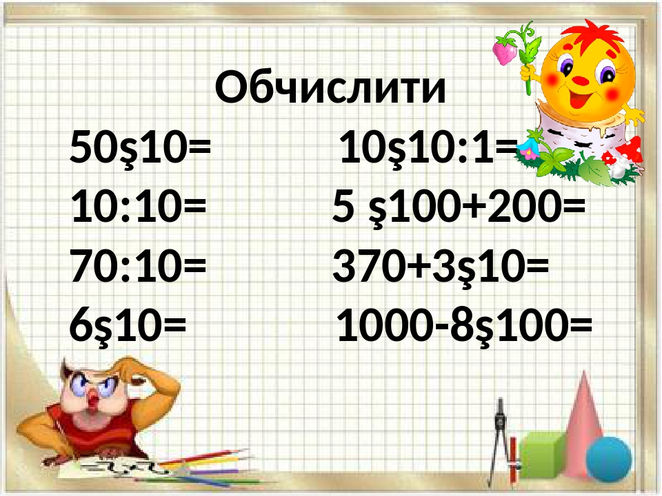 Обчислити 50∙10= 10∙10:1= 10:10= 5 ∙100+200= 70:10= 370+3∙10= 6∙10= 1000-8∙100=