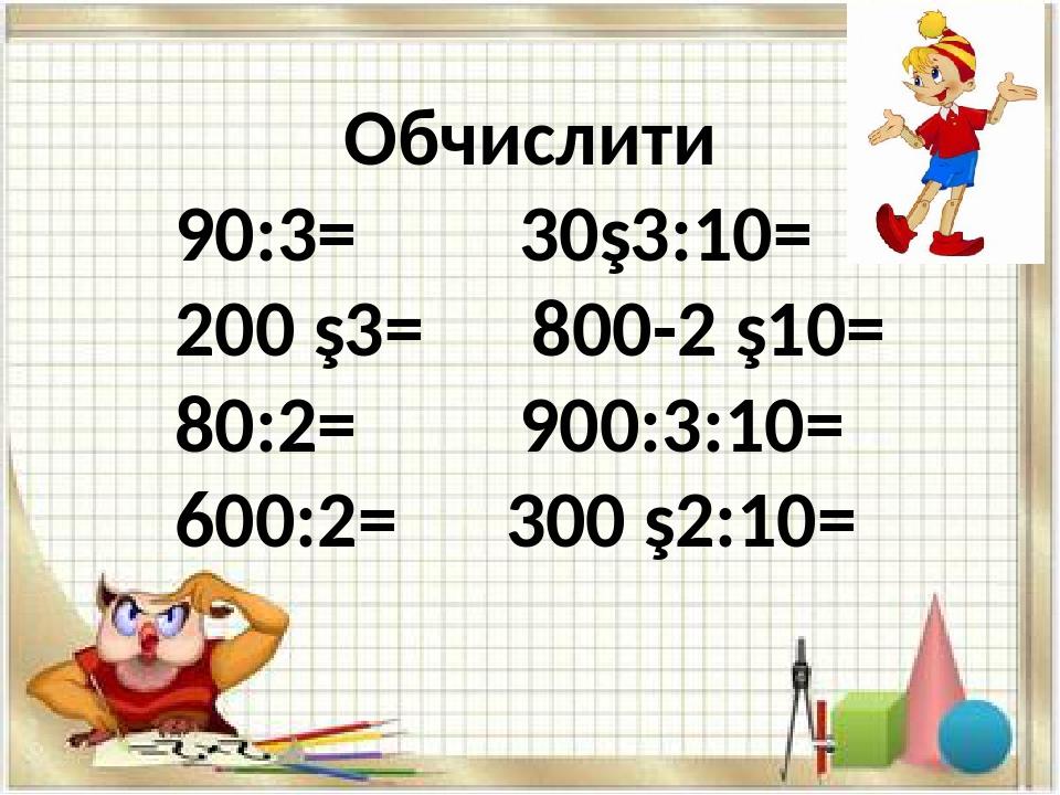 Обчислити 90:3= 30∙3:10= 200 ∙3= 800-2 ∙10= 80:2= 900:3:10= 600:2= 300 ∙2:10=