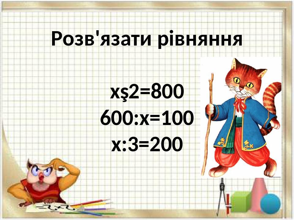 Розв'язати рівняння х∙2=800 600:х=100 х:3=200