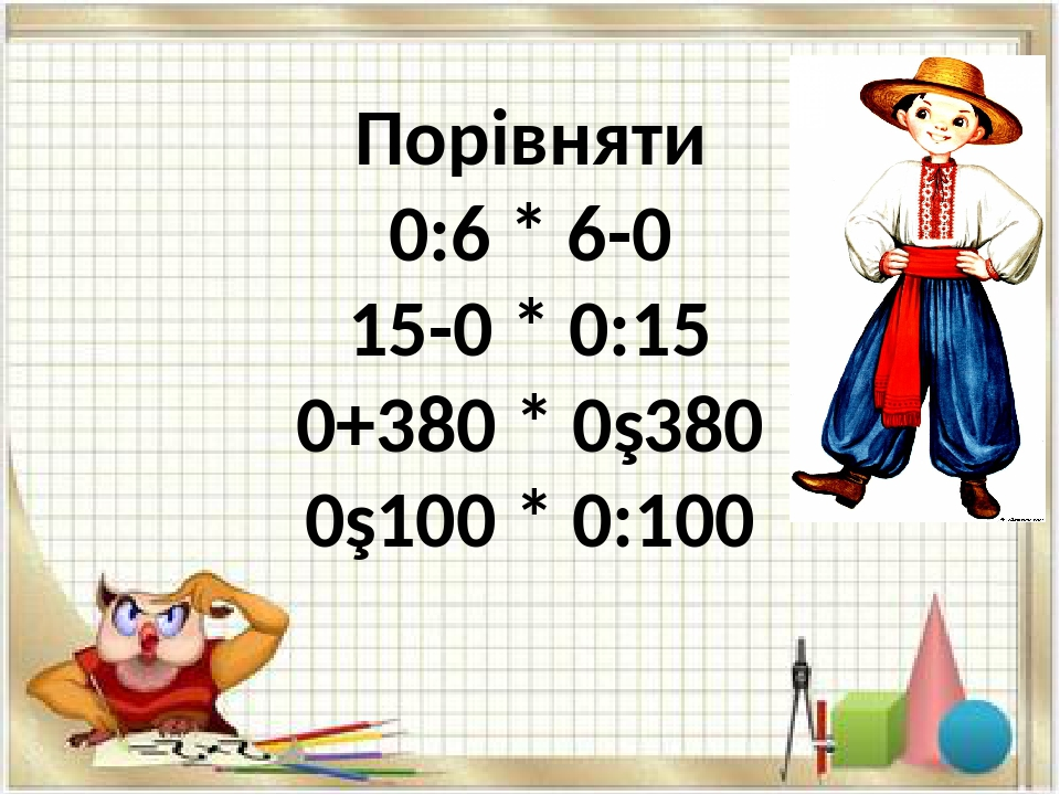 Порівняти 0:6 * 6-0 15-0 * 0:15 0+380 * 0∙380 0∙100 * 0:100