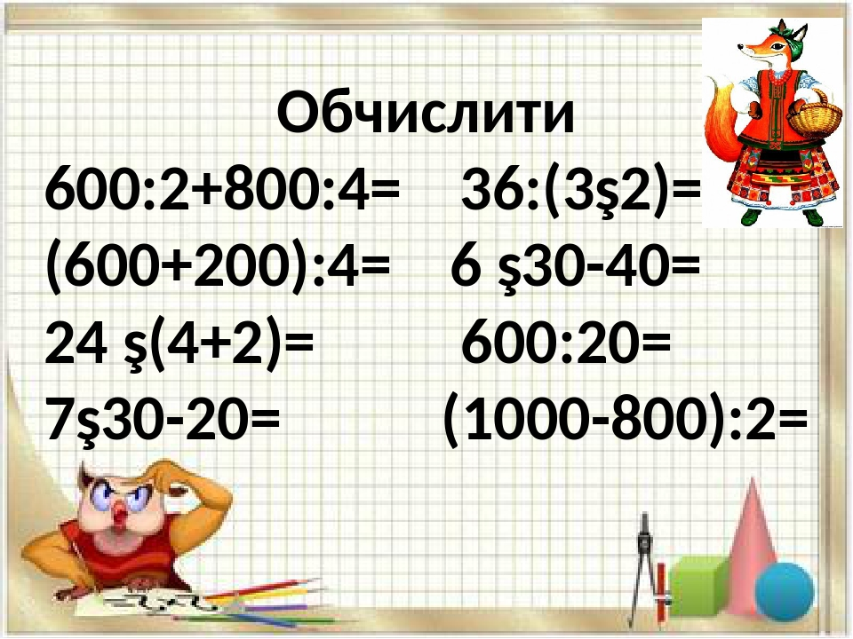 Обчислити 600:2+800:4= 36:(3∙2)= (600+200):4= 6 ∙30-40= 24 ∙(4+2)= 600:20= 7∙30-20= (1000-800):2=