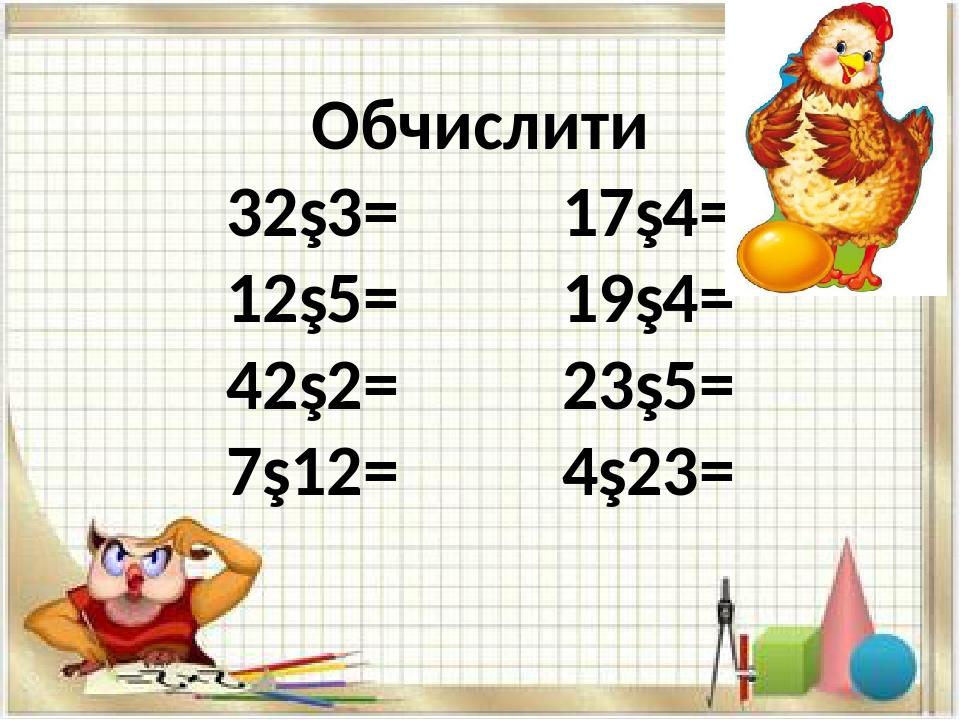 Обчислити 32∙3= 17∙4= 12∙5= 19∙4= 42∙2= 23∙5= 7∙12= 4∙23=
