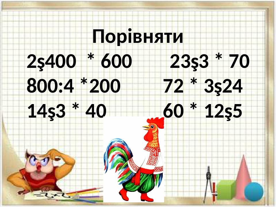 Порівняти 2∙400 * 600 23∙3 * 70 800:4 *200 72 * 3∙24 14∙3 * 40 60 * 12∙5