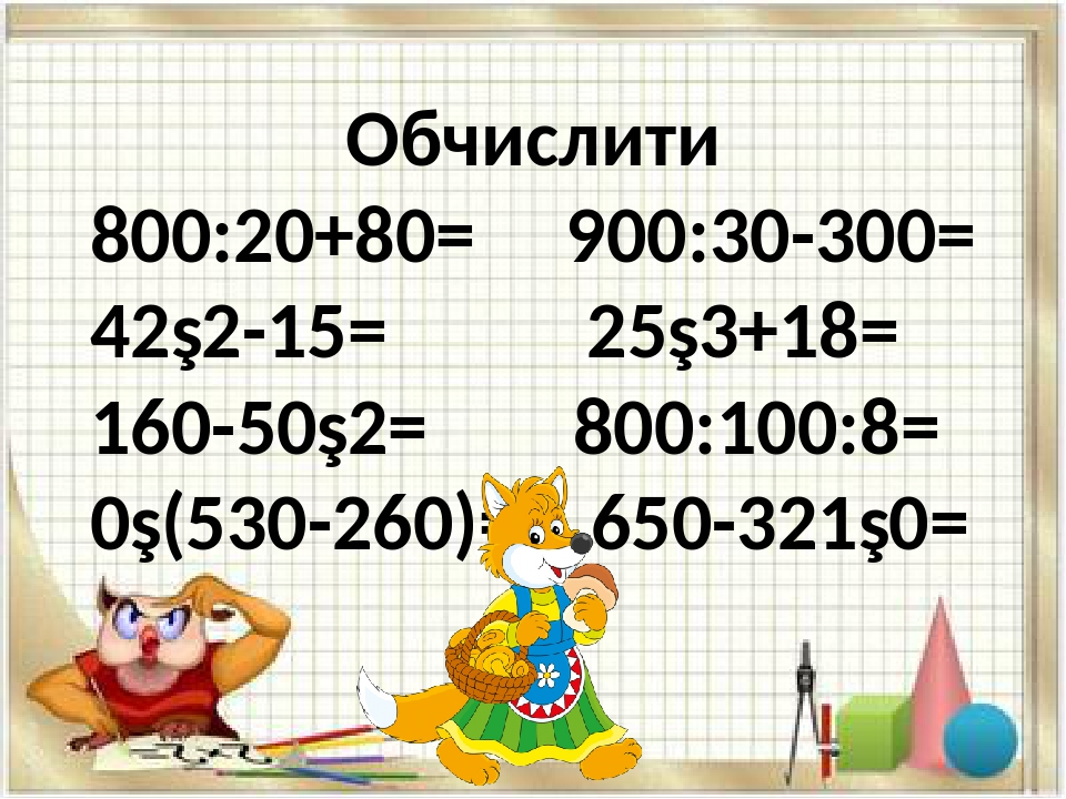 Обчислити 800:20+80= 900:30-300= 42∙2-15= 25∙3+18= 160-50∙2= 800:100:8= 0∙(530-260)= 650-321∙0=