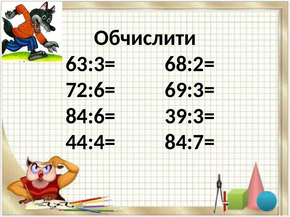 Обчислити 63:3= 68:2= 72:6= 69:3= 84:6= 39:3= 44:4= 84:7=