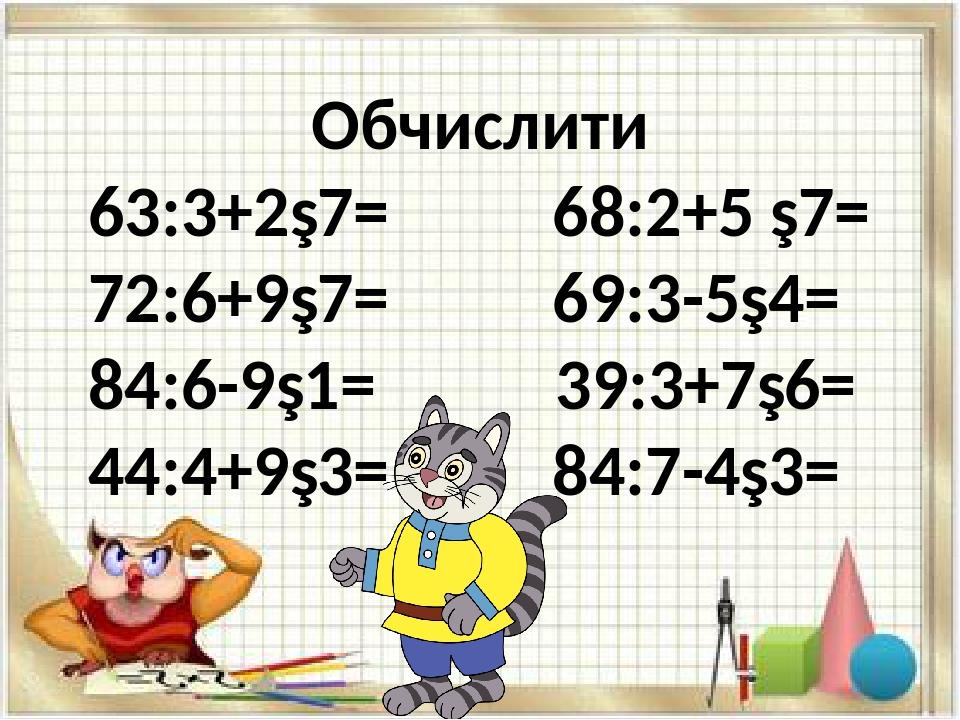 Обчислити 63:3+2∙7= 68:2+5 ∙7= 72:6+9∙7= 69:3-5∙4= 84:6-9∙1= 39:3+7∙6= 44:4+9∙3= 84:7-4∙3=