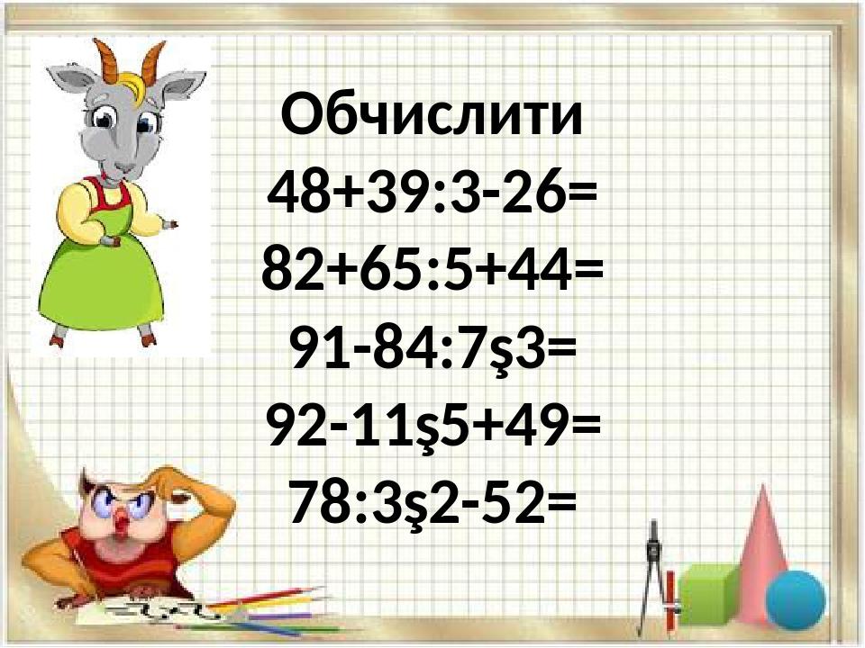 Обчислити 48+39:3-26= 82+65:5+44= 91-84:7∙3= 92-11∙5+49= 78:3∙2-52=