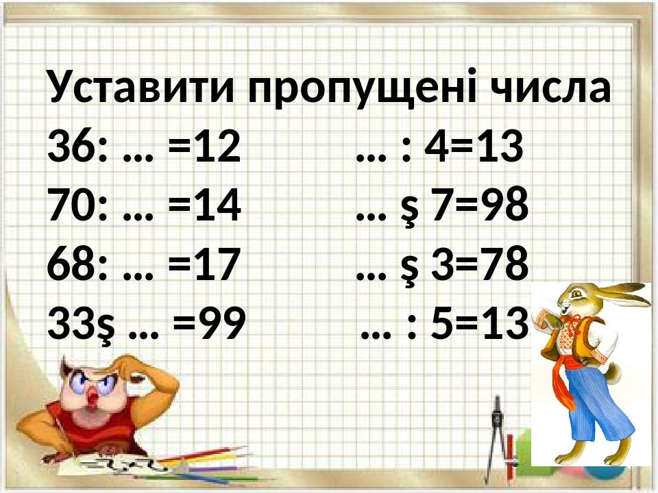 Уставити пропущені числа 36: … =12 … : 4=13 70: … =14 … ∙ 7=98 68: … =17 … ∙ 3=78 33∙ … =99 … : 5=13