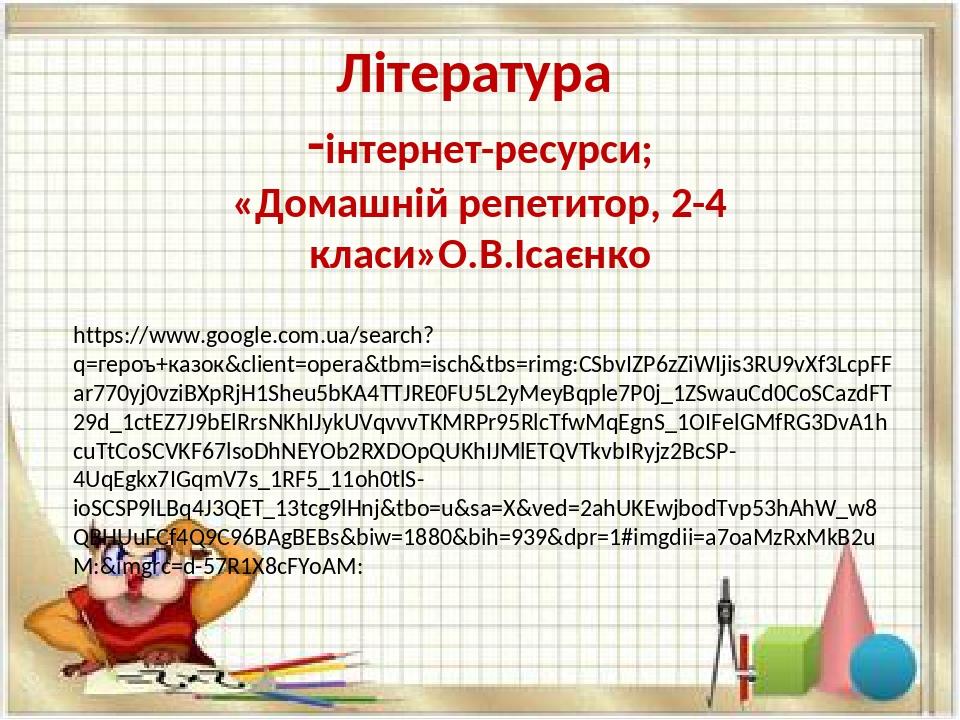 Література -інтернет-ресурси; «Домашній репетитор, 2-4 класи»О.В.Ісаєнко https://www.google.com.ua/search?q=героъ+казок&client=opera&tbm=isch&tbs=r...
