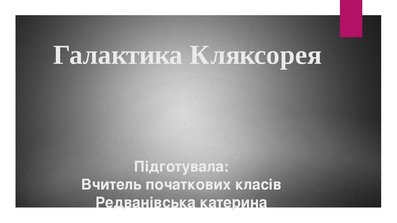 Галактика Кляксорея Підготувала: Вчитель початкових класів Редванівська катерина