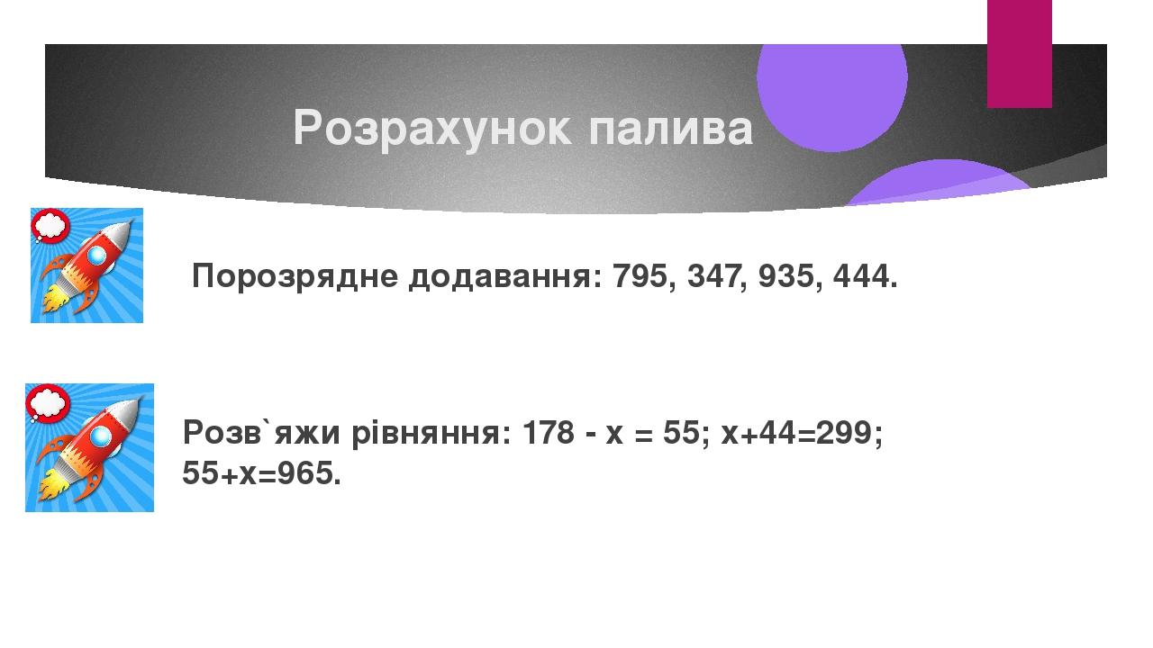 Розрахунок палива Порозрядне додавання: 795, 347, 935, 444. Розв`яжи рівняння: 178 - х = 55; х+44=299; 55+х=965.