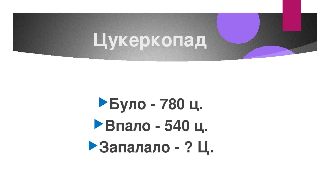 Цукеркопад Було - 780 ц. Впало - 540 ц. Запалало - ? Ц.