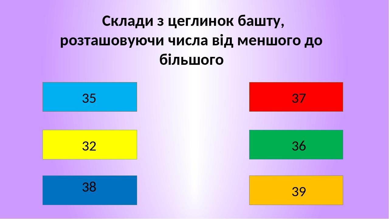 Склади з цеглинок башту, розташовуючи числа від меншого до більшого 32 38 37 36 39 35