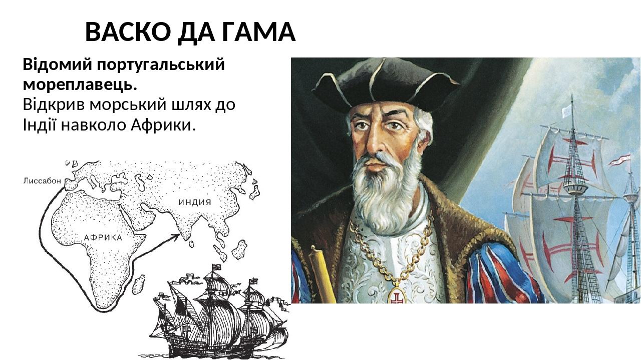 ВАСКО ДА ГАМА Відомий португальський мореплавець. Відкрив морський шлях до Індії навколо Африки.