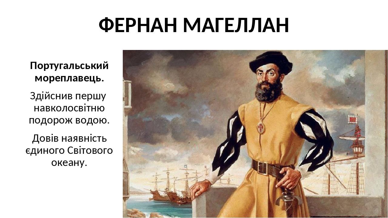 ФЕРНАН МАГЕЛЛАН Португальський мореплавець. Здійснив першу навколосвітню подорож водою. Довів наявність єдиного Світового океану.