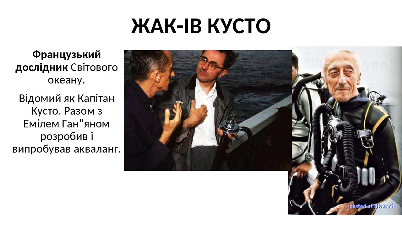 """ЖАК-ІВ КУСТО Французький дослідник Світового океану. Відомий як Капітан Кусто. Разом з Емілем Ган""""яном розробив і випробував акваланг."""