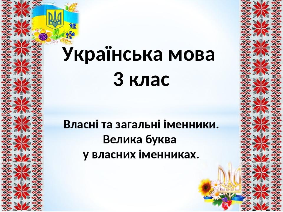 Українська мова 3 клас Власні та загальні іменники. Велика буква у власних іменниках.