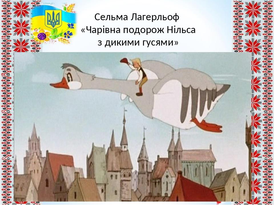 Сельма Лагерльоф «Чарівна подорож Нільса з дикими гусями»