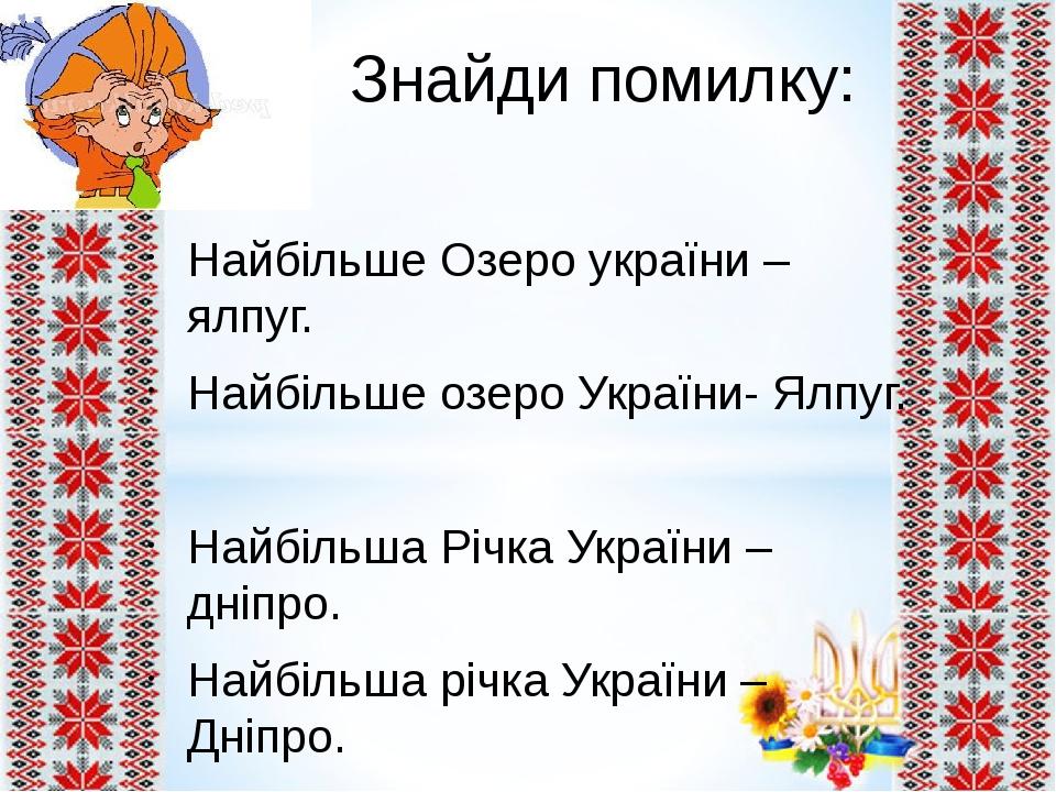 Знайди помилку: Найбільше Озеро україни – ялпуг. Найбільше озеро України- Ялпуг. Найбільша Річка України – дніпро. Найбільша річка України – Дніпро.