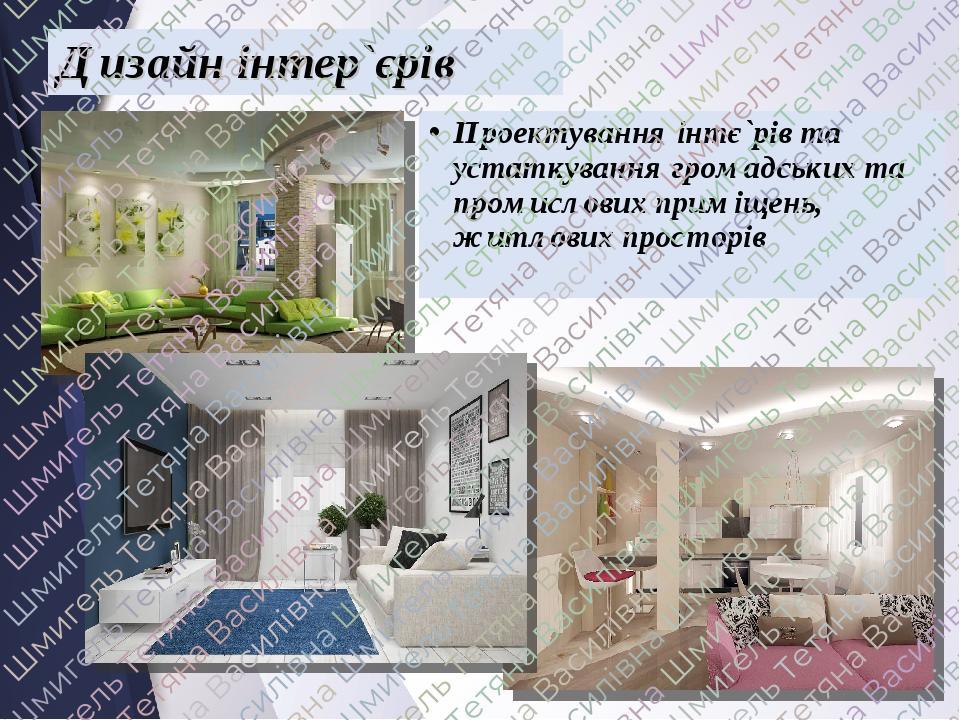 Дизайн інтер`єрів Проектування інтє`рів та устаткування громадських та промислових приміщень, житлових просторів