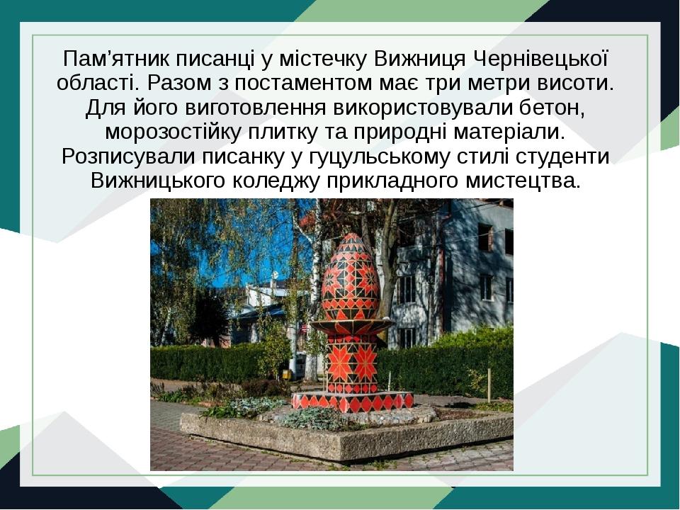 Пам'ятник писанці у містечку Вижниця Чернівецької області. Разом з постаментом має три метри висоти. Для його виготовлення використовували бетон, м...