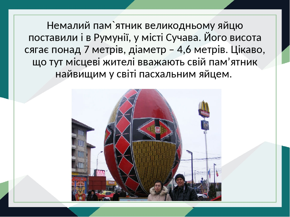 Немалий пам`ятник великодньому яйцю поставили і в Румунії, у місті Сучава. Його висота сягає понад 7 метрів, діаметр – 4,6 метрів. Цікаво, що тут м...