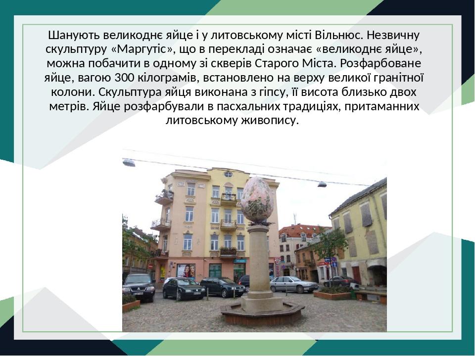 Шанують великоднє яйце і у литовському місті Вільнюс. Незвичну скульптуру «Маргутіс», що в перекладі означає «великоднє яйце», можна побачити в одн...