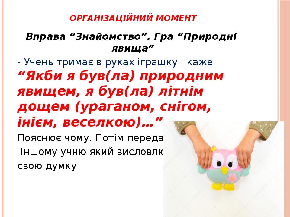"""Організаційний момент Вправа """"Знайомство"""". Гра """"Природні явища"""" - Учень тримає в руках іграшку і каже """"Якби я був(ла) природним явищем, я був(ла) л..."""